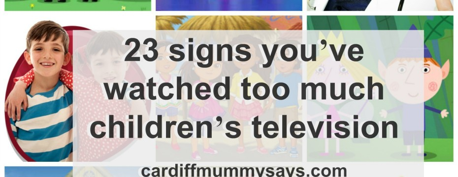 you know you've watched too much children's television
